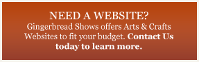 NEED A WEBSITE? Gingerbread Shows offers Arts & Crafts Websites to fit your budget. Contact Us today to learn more.